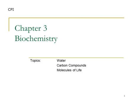 1 Chapter 3 Biochemistry Topics:Water Carbon Compounds Molecules of Life CPI.