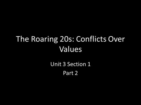 The Roaring 20s: Conflicts Over Values Unit 3 Section 1 Part 2.