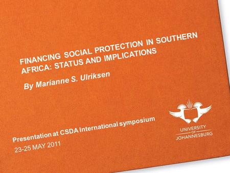 Presentation at CSDA International symposium 23-25 MAY 2011 FINANCING SOCIAL PROTECTION IN SOUTHERN AFRICA: STATUS AND IMPLICATIONS By Marianne S. Ulriksen.