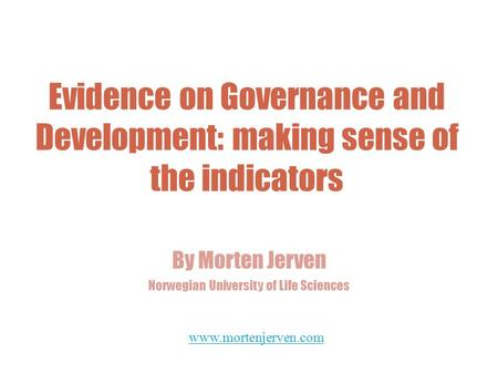 Evidence on Governance and Development: making sense of the indicators By Morten Jerven Norwegian University of Life Sciences www.mortenjerven.com.