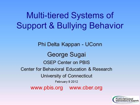 Multi-tiered Systems of Support & Bullying Behavior Phi Delta Kappan - UConn George Sugai OSEP Center on PBIS Center for Behavioral Education & Research.