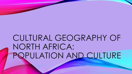 CULTURAL GEOGRAPHY OF NORTH AFRICA: POPULATION AND CULTURE.