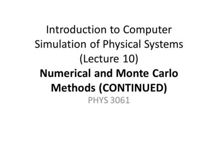 Introduction to Computer Simulation of Physical Systems (Lecture 10) Numerical and Monte Carlo Methods (CONTINUED) PHYS 3061.