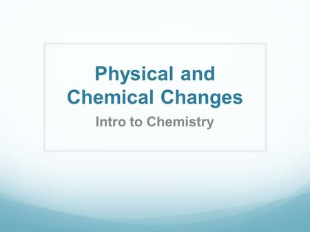 Physical and Chemical Changes Intro to Chemistry.