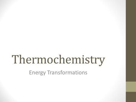 Thermochemistry Energy Transformations. Definitions Thermochemistry – The study of energy changes that occur during chemical reactions and changes in.