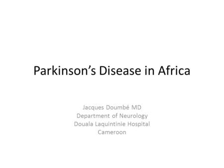 Parkinson's Disease in Africa Jacques Doumbé MD Department of Neurology Douala Laquintinie Hospital Cameroon.