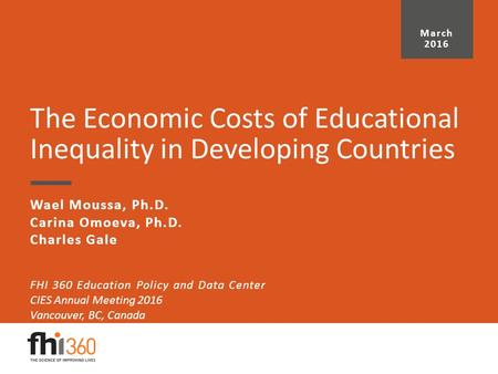 The Economic Costs of Educational Inequality in Developing Countries Wael Moussa, Ph.D. Carina Omoeva, Ph.D. Charles Gale March 2016 FHI 360 Education.