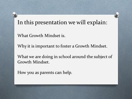 In this presentation we will explain: What Growth Mindset is. Why it is important to foster a Growth Mindset. What we are doing in school around the subject.
