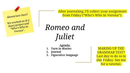 "Romeo and Juliet Agenda: 1. Turn in diaries 2. Journal 3. Figurative language Absent last class? We worked on R+J diary project and ""Who's Who in Verona""."