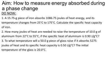 Aim: How to measure energy absorbed during a phase change DO NOW: 1. A 15.75-g piece of iron absorbs 1086.75 joules of heat energy, and its temperature.