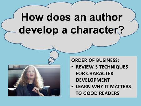How does an author develop a character? ORDER OF BUSINESS: REVIEW 5 TECHNIQUES FOR CHARACTER DEVELOPMENT LEARN WHY IT MATTERS TO GOOD READERS.