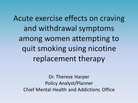 Acute exercise effects on craving and withdrawal symptoms among women attempting to quit smoking using nicotine replacement therapy Dr. Therese Harper.