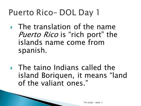 " The translation of the name Puerto Rico is ""rich port"" the islands name come from spanish.  The taino Indians called the island Boriquen, it means ""land."