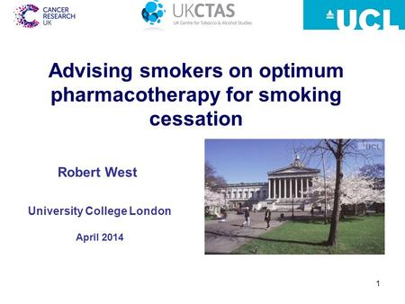 1 Advising smokers on optimum pharmacotherapy for smoking cessation University College London April 2014 Robert West.