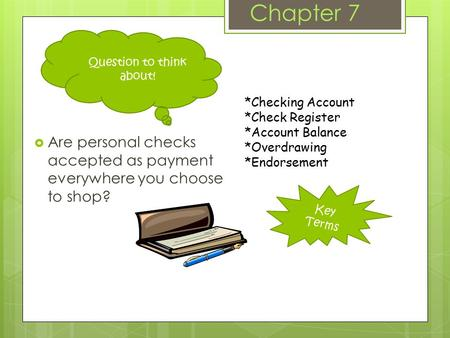 Key Terms Chapter 7  Are personal checks accepted as payment everywhere you choose to shop? *Checking Account *Check Register *Account Balance *Overdrawing.