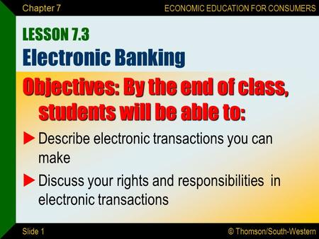 © Thomson/South-Western ECONOMIC EDUCATION FOR CONSUMERS Slide 1 Chapter 7 LESSON 7.3 Electronic Banking Objectives: By the end of class, students will.
