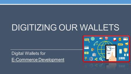 DIGITIZING OUR WALLETS Digital Wallets for E-Commerce Development.