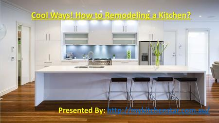 Cool Ways! How to Remodeling a Kitchen? Presented By: