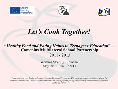 "Let's Cook Together! ""Healthy Food and Eating Habits in Teenagers' Education""— Comenius Multilateral School Partnership 2011 - 2013 Working Meeting - Romania."