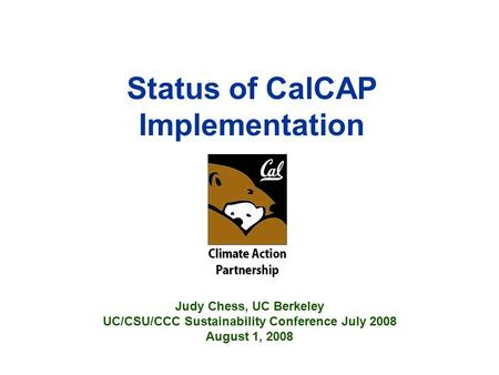 Status of CalCAP Implementation Judy Chess, UC Berkeley UC/CSU/CCC Sustainability Conference July 2008 August 1, 2008.