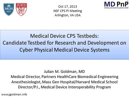 Medical Device CPS Testbeds: Candidate Testbed for Research and Development on Cyber Physical Medical Device Systems Julian M. Goldman, MD Medical Director,