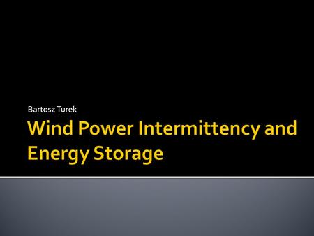 Bartosz Turek.  History of Wind Power  The Trend for the Future  Types of Turbines  Pros and Cons of Wind Power  Intermittency  Storage Options.