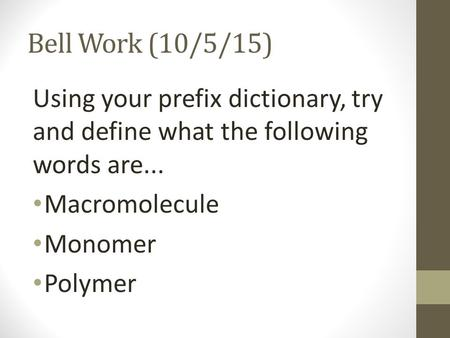 Bell Work (10/5/15) Using your prefix dictionary, try and define what the following words are... Macromolecule Monomer Polymer.