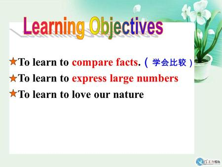 To learn to compare facts. ( 学会比较) To learn to express large numbers To learn to love our nature.