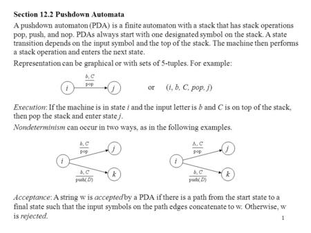1 Section 12.2 Pushdown Automata A pushdown automaton (PDA) is a finite automaton with a stack that has stack operations pop, push, and nop. PDAs always.