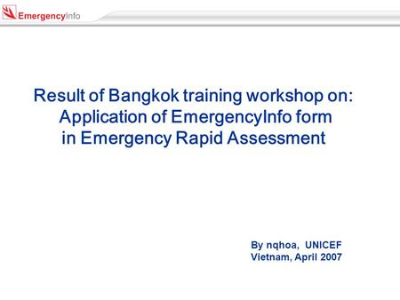 Result of Bangkok training workshop on: Application of EmergencyInfo form in Emergency Rapid Assessment By nqhoa, UNICEF Vietnam, April 2007.