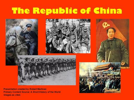 The Republic of China Presentation created by Robert Martinez Primary Content Source: A Short History of the World Images as cited.