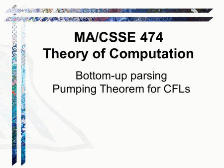 Bottom-up parsing Pumping Theorem for CFLs MA/CSSE 474 Theory of Computation.