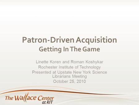 Patron-Driven Acquisition Getting In The Game Linette Koren and Roman Koshykar Rochester Institute of Technology Presented at Upstate New York Science.