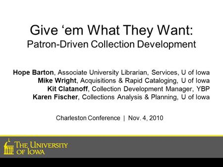 Give 'em What They Want: Patron-Driven Collection Development Hope Barton, Associate University Librarian, Services, U of Iowa Mike Wright, Acquisitions.