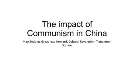 The impact of Communism in China Mao Zedong, Great leap forward, Cultural Revolution, Tiananmen Square.