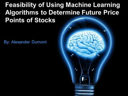 Feasibility of Using Machine Learning Algorithms to Determine Future Price Points of Stocks By: Alexander Dumont.