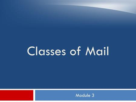 Module 3 Classes of Mail. Objectives  Describe characteristics of each class of mail  Identify the class of mail of a given mailpiece  Explain handling.