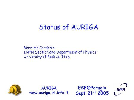 Status of AURIGA AURIGA  Sept 21 st 2005 Massimo Cerdonio INFN Section and Department of Physics University of Padova,
