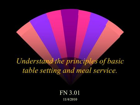 Understand the principles of basic table setting and meal service. FN 3.01 11/4/2010.