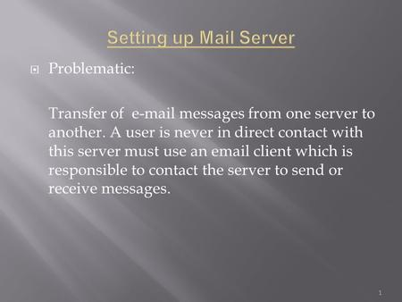  Problematic: Transfer of e-mail messages from one server to another. A user is never in direct contact with this server must use an email client which.