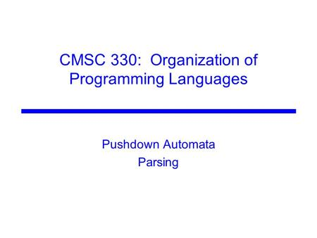 CMSC 330: Organization of Programming Languages Pushdown Automata Parsing.