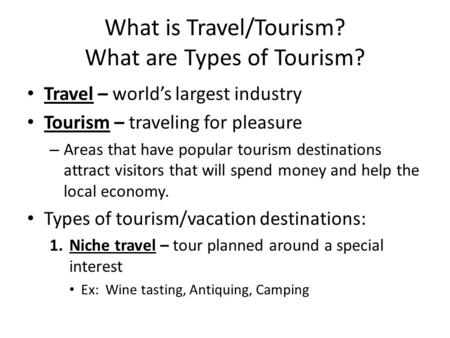 What is Travel/Tourism? What are Types of Tourism? Travel – world's largest industry Tourism – traveling for pleasure – Areas that have popular tourism.