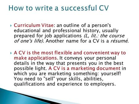  Curriculum Vitae: an outline of a person's educational and professional history, usually prepared for job applications (L, lit.: the course of one's.