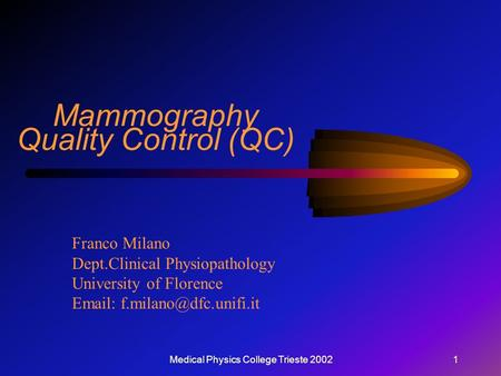 Medical Physics College Trieste 20021 Mammography Quality Control (QC) Franco Milano Dept.Clinical Physiopathology University of Florence