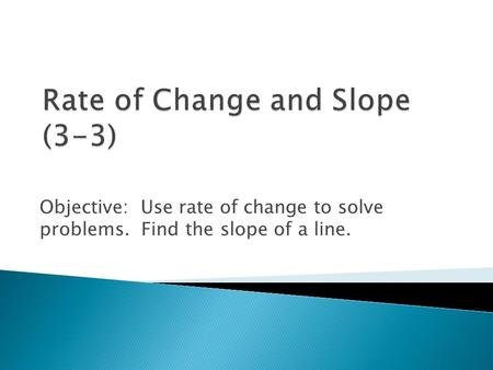Objective: Use rate of change to solve problems. Find the slope of a line.
