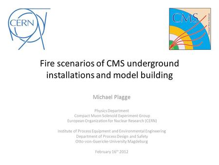 Fire scenarios of CMS underground installations and model building Michael Plagge Physics Department Compact Muon Solenoid Experiment Group European Organization.