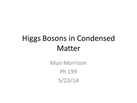 Higgs Bosons in Condensed Matter Muir Morrison Ph 199 5/23/14.