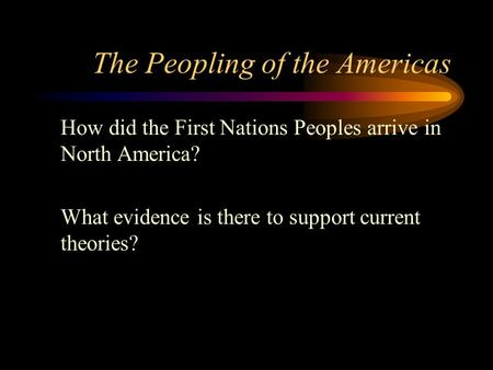 The Peopling of the Americas How did the First Nations Peoples arrive in North America? What evidence is there to support current theories?