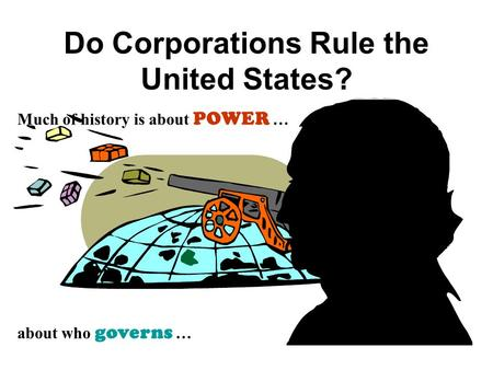 Do Corporations Rule the United States? Much of history is about POWER … about who governs …