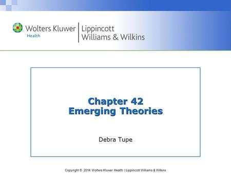Copyright © 2014 Wolters Kluwer Health | Lippincott Williams & Wilkins Chapter 42 Emerging Theories Debra Tupe.
